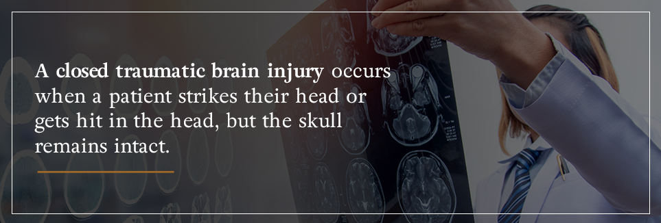 A closed TBI occurs when a patient strikes or gets hit in the head, but the skull remains intact.