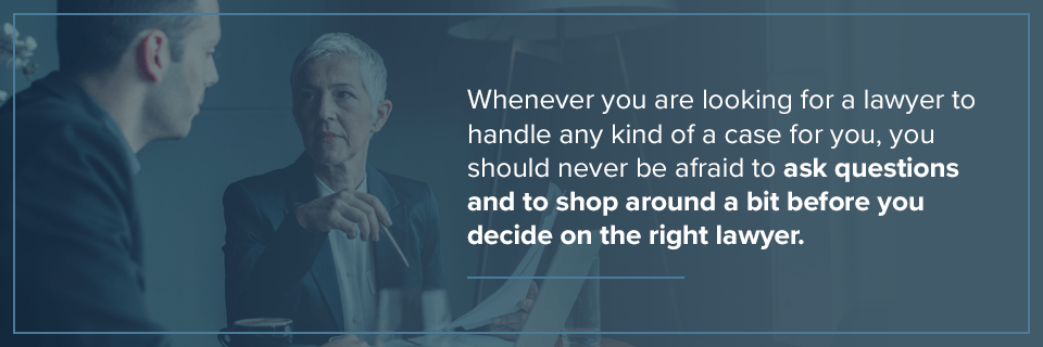 Don't be afraid to ask questions or shop around when choosing a lawyer.