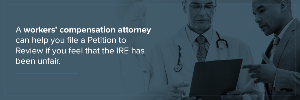 A workers' comp attorney can help you file a Petition to Review if you feel that the IRE has been unfair.
