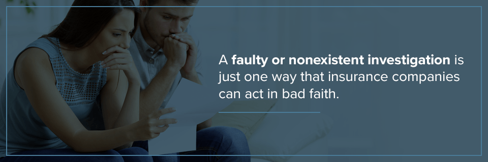 A faulty or nonexistent investigation is a way insurance companies can act in bad faith.