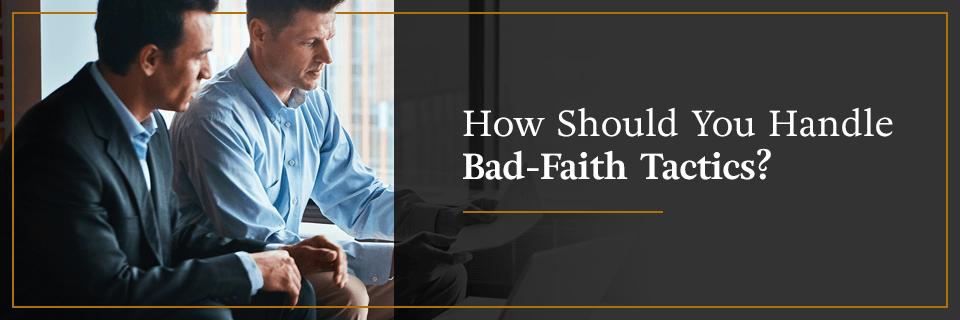 How should you handle bad-faith tactics?