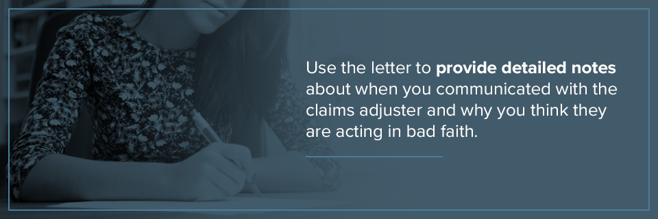 use the letter to provide detailed notes about when you communicated with the claims adjuster and why you think they are acting in bad faith.