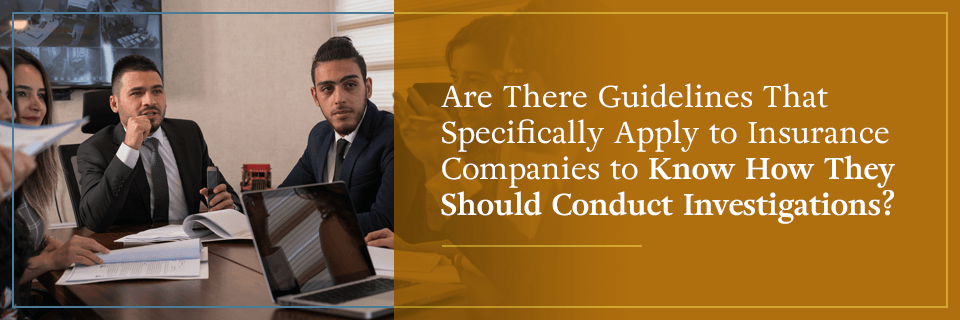 Are there guidelines that specifically apply to how insurance companies should conduct investigations?