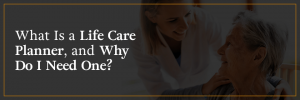 What is a life care planner and why do I need one?