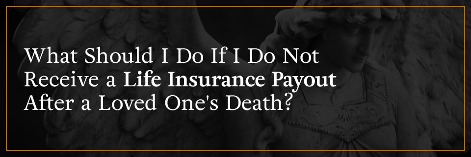 What should I do if I don't receive a life insurance payout after a loved one's death?