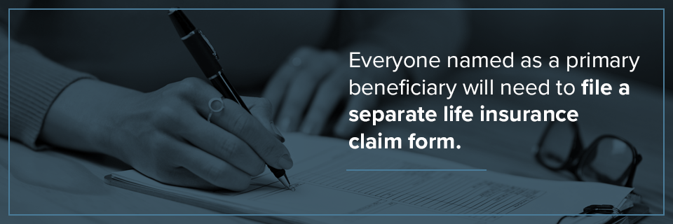 Everyone named as a primary beneficiary will need to file a separate life insurance claim form.