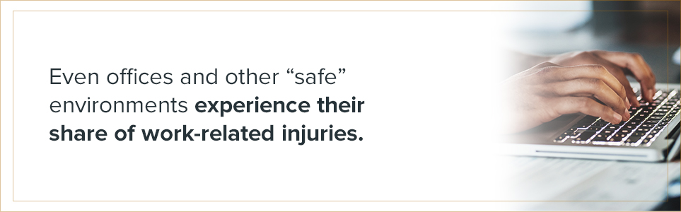"even offices and other ""safe"" environments experience their share of work-related injuries"