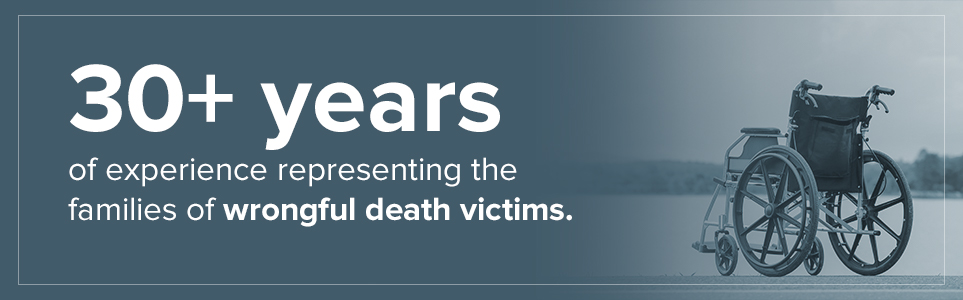 30 plus years of experience representing the families of wrongful death victims
