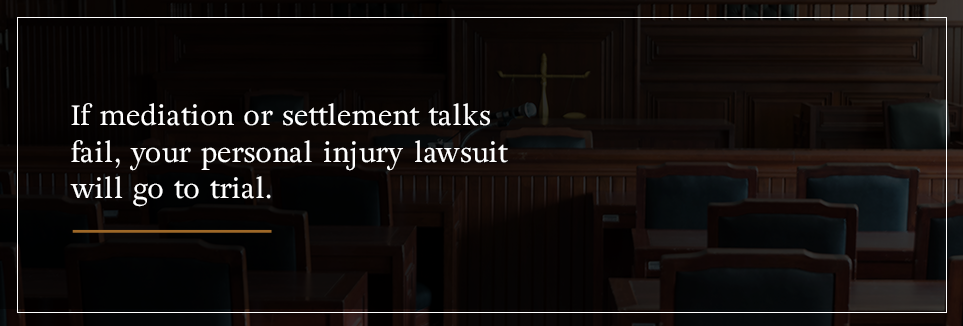 If mediation or settlement talks fail, your personal injury lawsuit will go to trial.