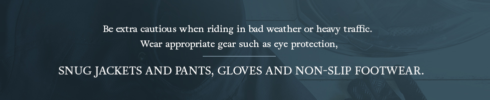 Be extra cautious when riding in bad weather or heavy traffic. Wear appropriate gear such as eye protection, snug jackets and pants, gloves and non-slip footwear.