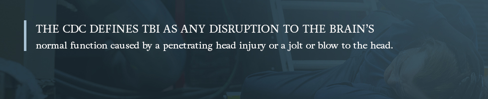 The CDC defines TBI as any disruption to the brain's normal function caused by a penetrating head injury or a jolt or blow to the head.