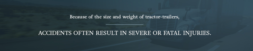 Because of the size and weight of tractor-trailers, these accidents often result in severe or fatal injuries.