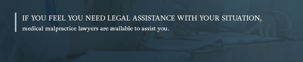 If you feel you need legal assistance with your situation, medical malpractice lawyers are available to assist you.