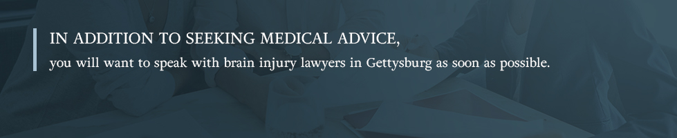 In addition to seeking medical advice, you will want to speak with brain injury lawyers in Gettysburg as soon as possible.