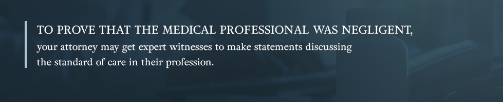 To prove that the medical professional was negligent, your attorney may get expert witnesses to make statements discussing the standard of care in their profession.