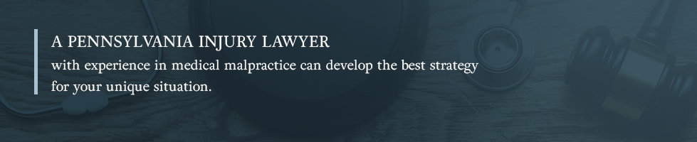 A Pennsylvania injury lawyer with experience in medical malpractice can develop the best strategy for your unique situation.