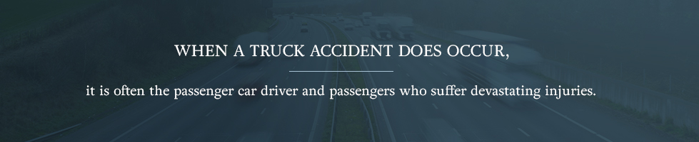 When a truck accident does occur, it is often the passenger car driver and passengers who suffer devastating injuries.