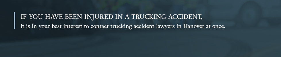 If you have been injured in a trucking accident, it is in your best interest to contact trucking accident lawyers in Hanover at once.