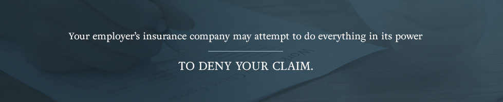 Your employer's insurance company may attempt to do everything in its power to deny your claim.