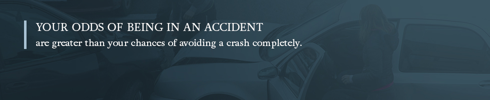 Your odds of being in an auto accident are greater than your chances of avoiding a crash