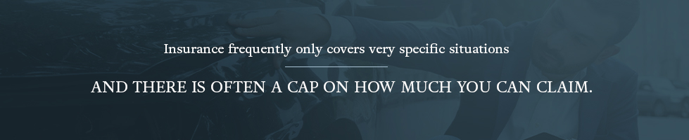 Insurance frequently only cover very specific situations and there is often a cap on how much you claim
