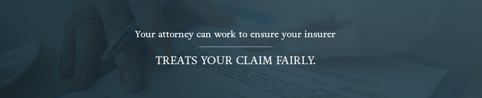 your attorney can work to ensure your insurer treats your claim fairly