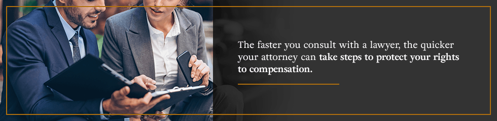 The faster you consult a lawyer, the quicker they can take steps to protect your rights to compensation.
