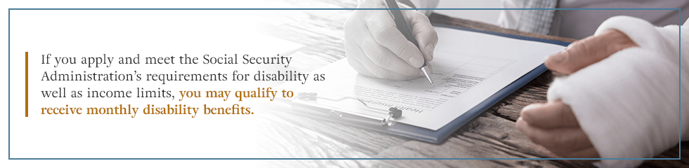 If you apply and meet the Social Security Administration's requirements, you may qualify to receive monthly disability benefits.