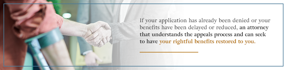An attorney that understands the appeals process can help have your rightful benefits restored.