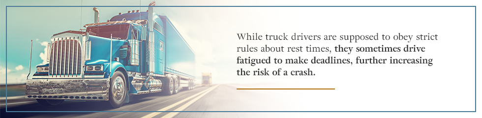 Truck drivers sometimes drive fatigued to make deadlines, increasing the risk of a crash.
