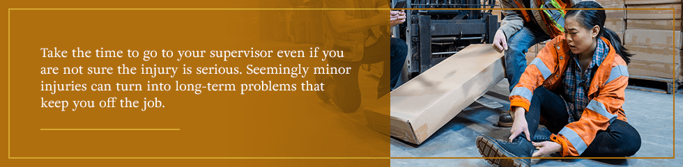 Take the time to go to your supervisor even if you are not sure the injury is serious.