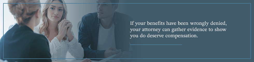 If your benefits have been wrongly denied, your attorney can gather evidence to show you do deserve compensation.