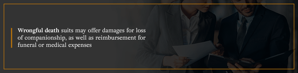 Wrongful death suits may offer damages for loss of companionship, as well as reimbursement for funeral or medical expenses.