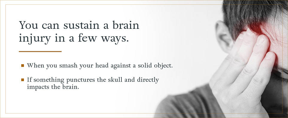 You can sustain a brain injury when you smash your head against a solid object or if something punctures the skull and directly impacts the brain.