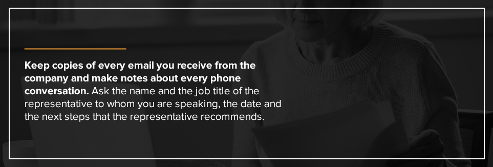 Keep copies of every email you receive from the company and make notes about every phone conversation.