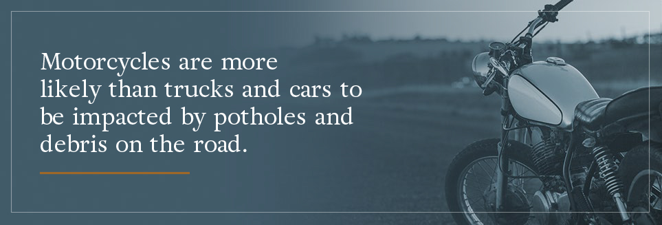 Motorcycles are more likely than trucks and cars to be impacted by potholes and debris on the road.