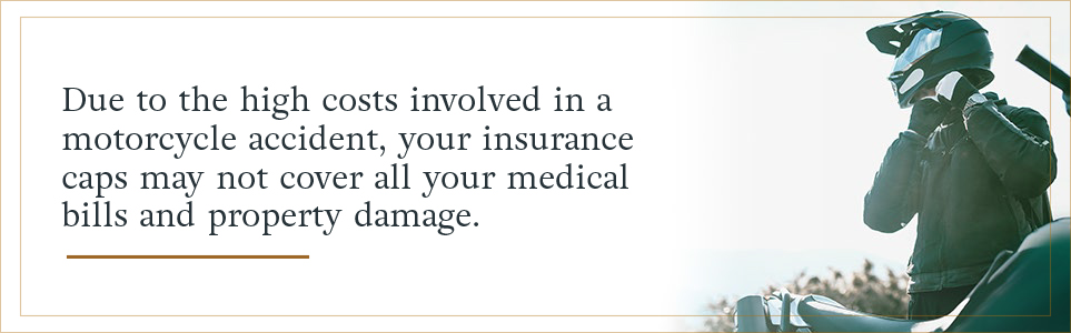 Due to the high costs involved in a motorcycle accident, your insurance caps may not cover all your medical bills and property damage.