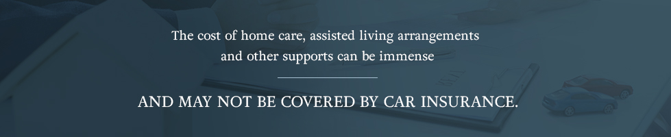 The cost of home care, assisted living arrangements and other supports can be immense and may not be covered by car insurance.