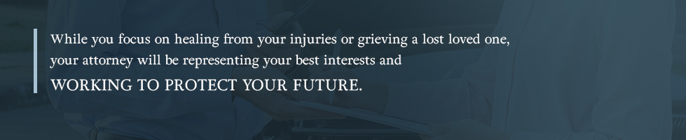 While you focus on healing from your injuries or grieving a lost loved one, your attorney will be representing your best interests and working to protect your future.