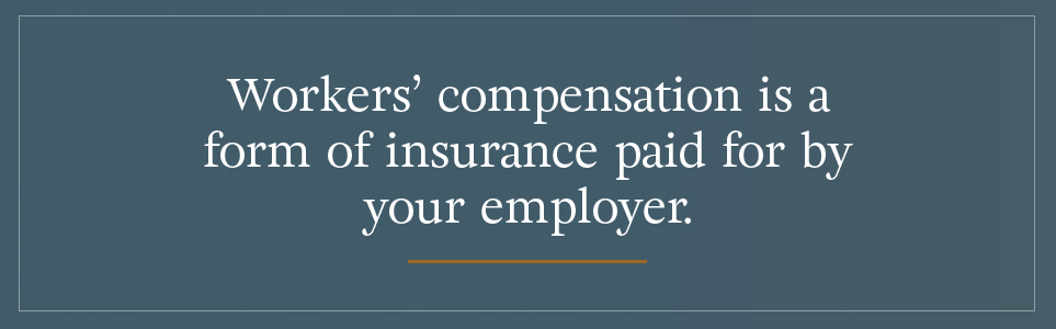 Workers' compensation is a form of insurance paid for by your employer.