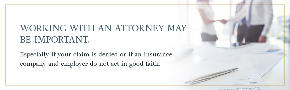 Working with an attorney may be important, especially if your claim is denied or if an insurance company and employer do not act in good faith.