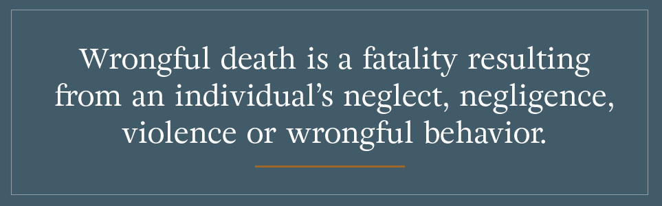 Wrongful death is a fatality resulting from an individual's neglect, negligence, violence or wrongful behavior.