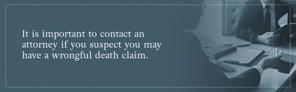 It is important to contact an attorney if you suspect you may have a wrongful death claim.