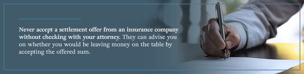 Never accept a settlement offer from an insurance company without checking with your attorney.