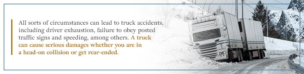 A truck can cause serious damages whether you are in a head-on collision or are rear-ended.