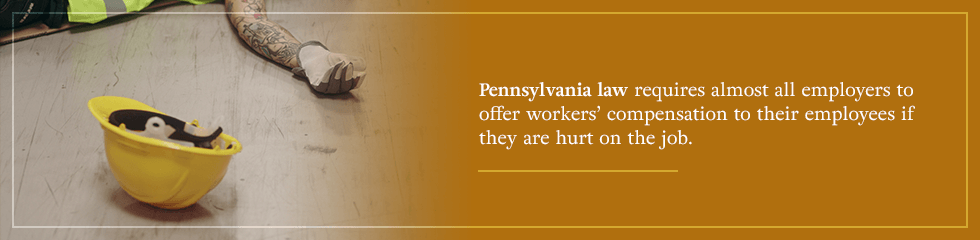 PA law requires almost all employers to offer workers' comp to their employees if they're hurt on the job.