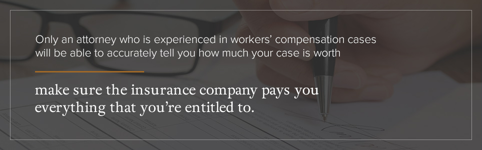 An experience workers' compensation attorney will make sure the insurance company pays you everything you're entitled to.