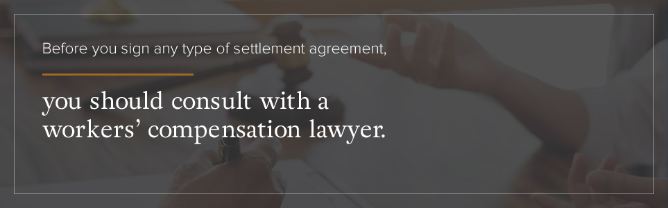 Before you sign any type of settlement agreement, you should consult with a workers' compensation lawyer.