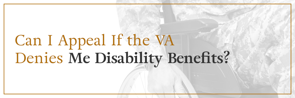 Can I appeal if the VA denies me disability benefits?