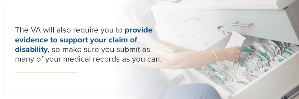 The VA will also require you to provide evidence to support your claim of disability.